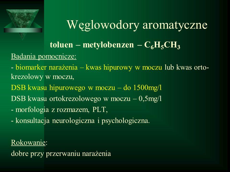 Węglowodory aromatyczne toluen – metylobenzen – C 6 H 5 CH 3 Badania pomocnicze: - biomarker narażenia – kwas hipurowy w moczu lub kwas orto- krezolow