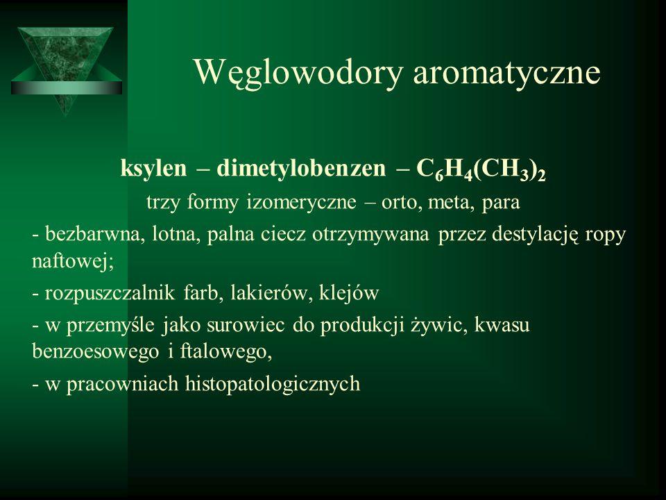 Węglowodory aromatyczne ksylen – dimetylobenzen – C 6 H 4 (CH 3 ) 2 trzy formy izomeryczne – orto, meta, para - bezbarwna, lotna, palna ciecz otrzymyw