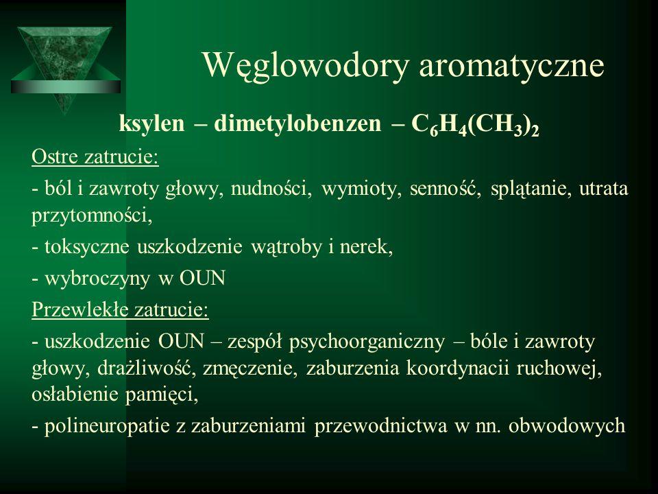 Węglowodory aromatyczne ksylen – dimetylobenzen – C 6 H 4 (CH 3 ) 2 Ostre zatrucie: - ból i zawroty głowy, nudności, wymioty, senność, splątanie, utra