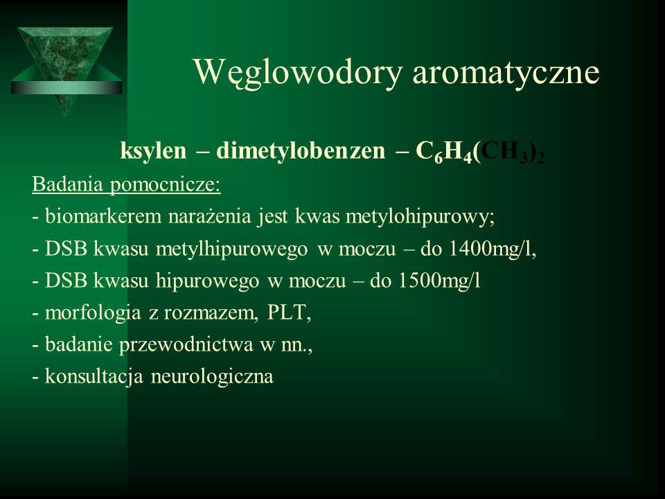 Węglowodory aromatyczne ksylen – dimetylobenzen – C 6 H 4 (CH 3 ) 2 Badania pomocnicze: - biomarkerem narażenia jest kwas metylohipurowy; - DSB kwasu
