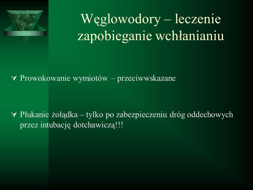 Węglowodory – leczenie zapobieganie wchłanianiu  Prowokowanie wymiotów – przeciwwskazane  Płukanie żołądka – tylko po zabezpieczeniu dróg oddechowyc