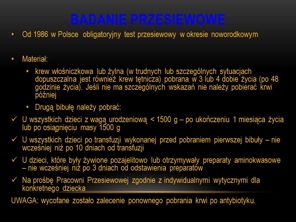BADANIE PRZESIEWOWE Od 1986 w Polsce obligatoryjny test przesiewowy w okresie noworodkowym Materiał: krew włośniczkowa lub żylna (w trudnych lub szcze