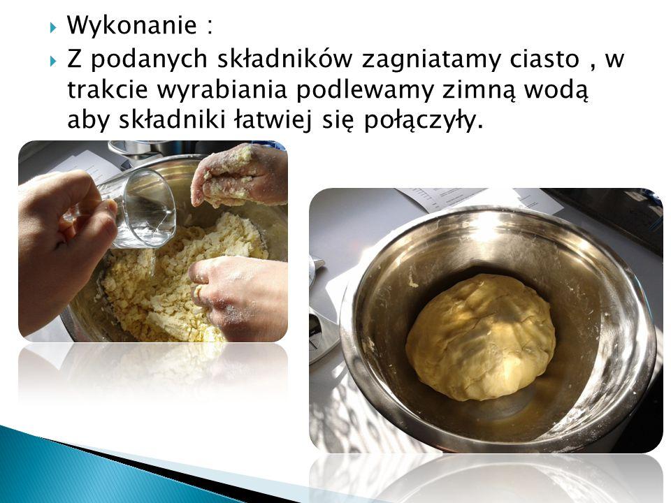 Wykonanie :  Z podanych składników zagniatamy ciasto, w trakcie wyrabiania podlewamy zimną wodą aby składniki łatwiej się połączyły.