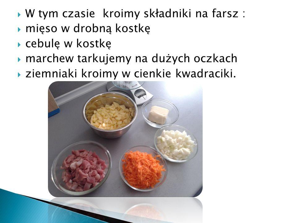  W tym czasie kroimy składniki na farsz :  mięso w drobną kostkę  cebulę w kostkę  marchew tarkujemy na dużych oczkach  ziemniaki kroimy w cienkie kwadraciki.