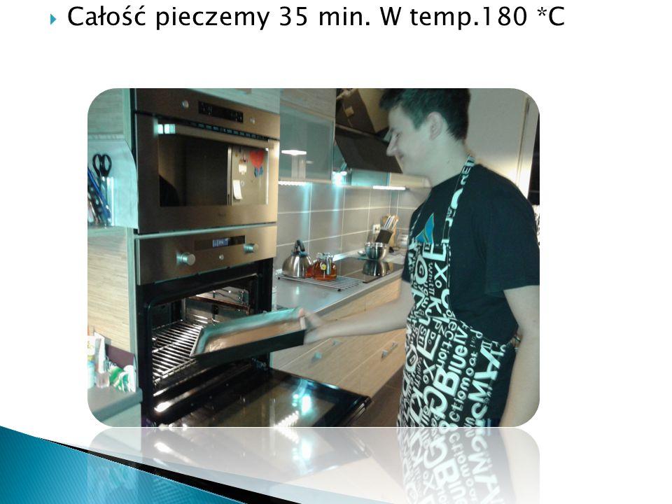  Całość pieczemy 35 min. W temp.180 *C