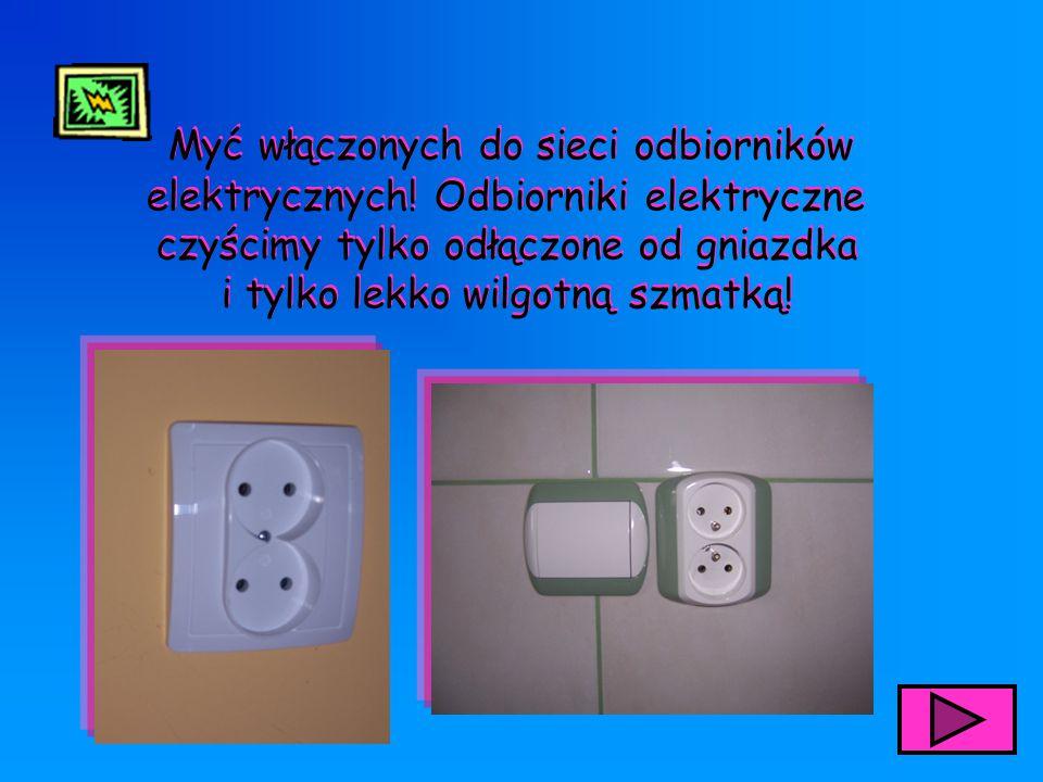 Myć włączonych do sieci odbiorników elektrycznych! Odbiorniki elektryczne czyścimy tylko odłączone od gniazdka i tylko lekko wilgotną szmatką! Myć włą