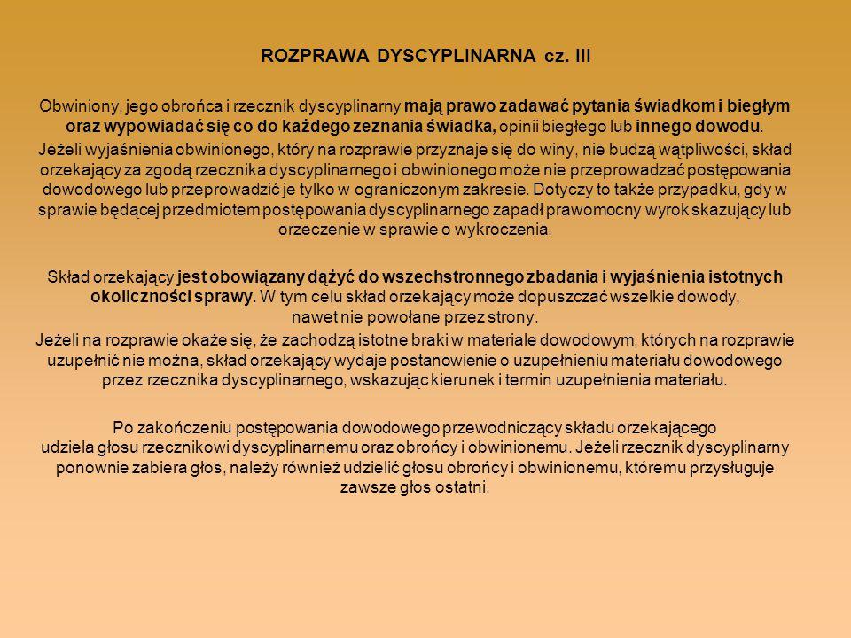 ROZPRAWA DYSCYPLINARNA cz. III Obwiniony, jego obrońca i rzecznik dyscyplinarny mają prawo zadawać pytania świadkom i biegłym oraz wypowiadać się co d