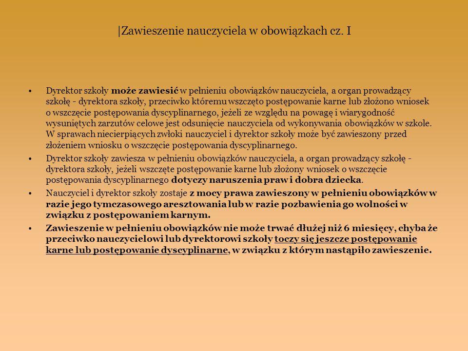  Zawieszenie nauczyciela w obowiązkach cz. I Dyrektor szkoły może zawiesić w pełnieniu obowiązków nauczyciela, a organ prowadzący szkołę - dyrektora s