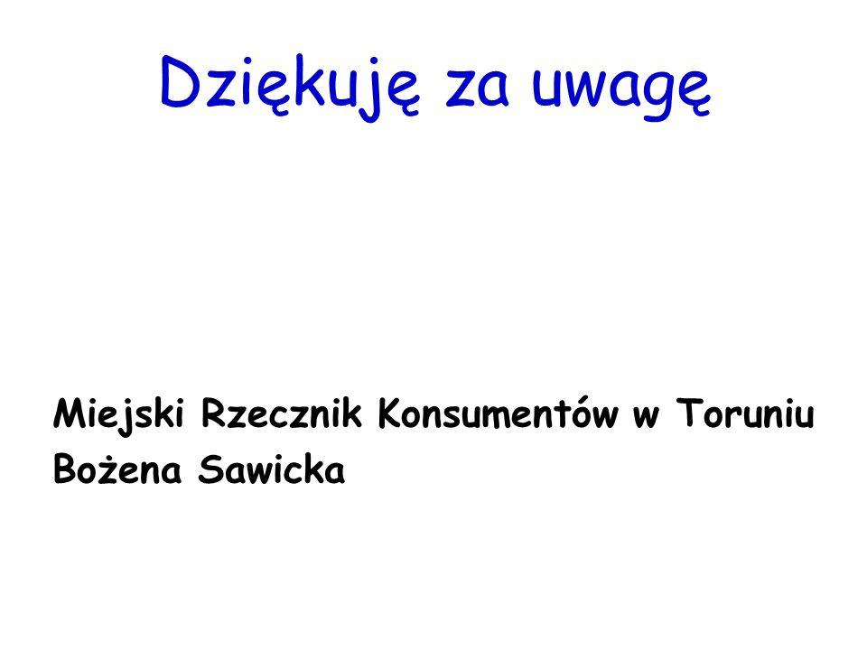 Dziękuję za uwagę Miejski Rzecznik Konsumentów w Toruniu Bożena Sawicka