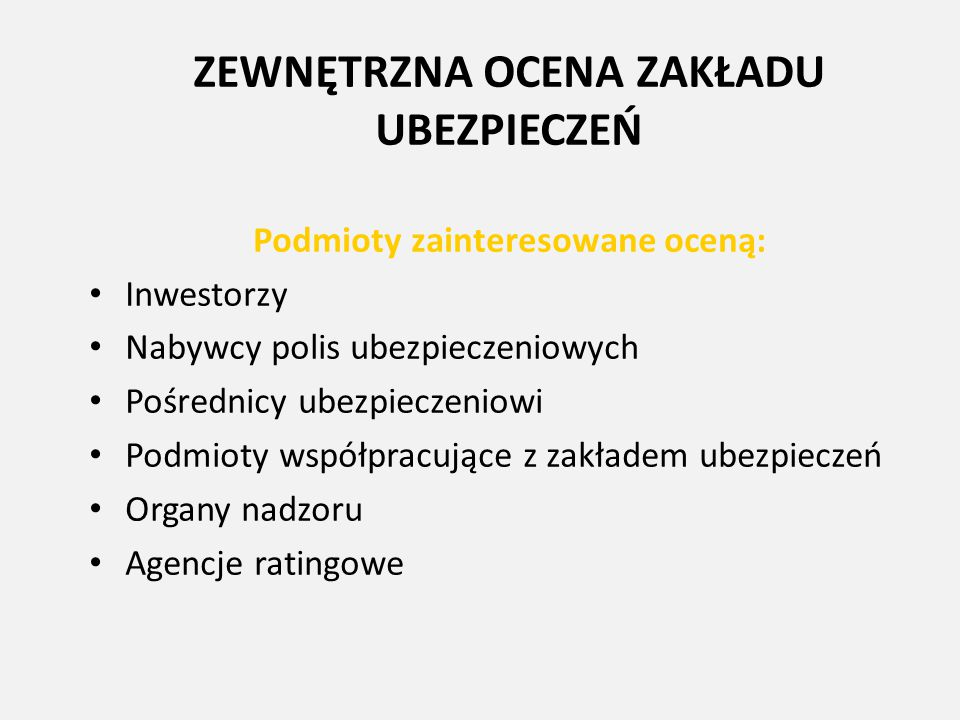 ZEWNĘTRZNA OCENA ZAKŁADU UBEZPIECZEŃ Podmioty zainteresowane oceną: Inwestorzy Nabywcy polis ubezpieczeniowych Pośrednicy ubezpieczeniowi Podmioty wsp
