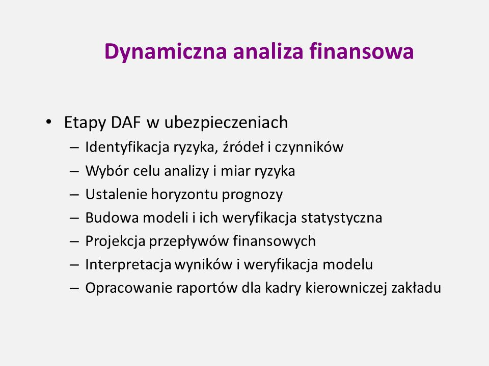 Dynamiczna analiza finansowa Etapy DAF w ubezpieczeniach – Identyfikacja ryzyka, źródeł i czynników – Wybór celu analizy i miar ryzyka – Ustalenie hor