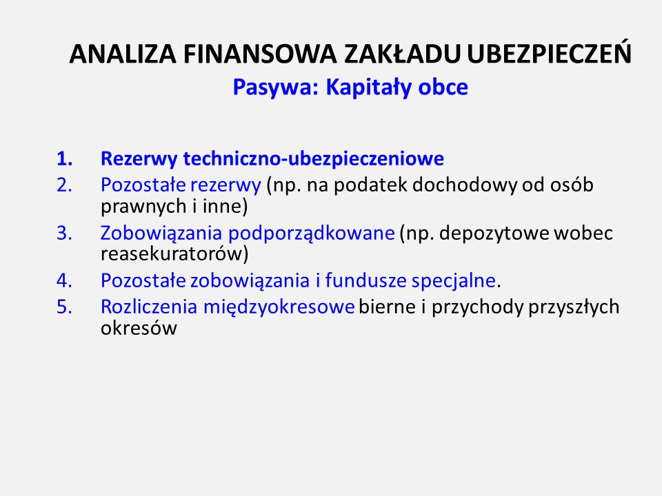 ANALIZA FINANSOWA ZAKŁADU UBEZPIECZEŃ Pasywa: Kapitały obce 1.Rezerwy techniczno-ubezpieczeniowe 2.Pozostałe rezerwy (np. na podatek dochodowy od osób