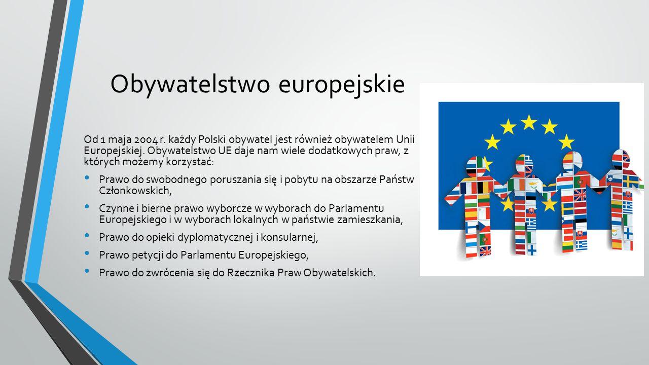 Obywatelstwo europejskie Od 1 maja 2004 r. każdy Polski obywatel jest również obywatelem Unii Europejskiej. Obywatelstwo UE daje nam wiele dodatkowych