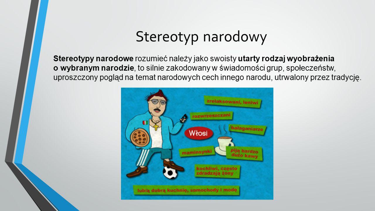 Stereotyp narodowy Stereotypy narodowe rozumieć należy jako swoisty utarty rodzaj wyobrażenia o wybranym narodzie, to silnie zakodowany w świadomości