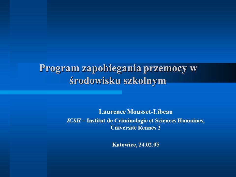Program zapobiegania przemocy w środowisku szkolnym Laurence Mousset-Libeau ICSH – Institut de Criminologie et Sciences Humaines, Université Rennes 2