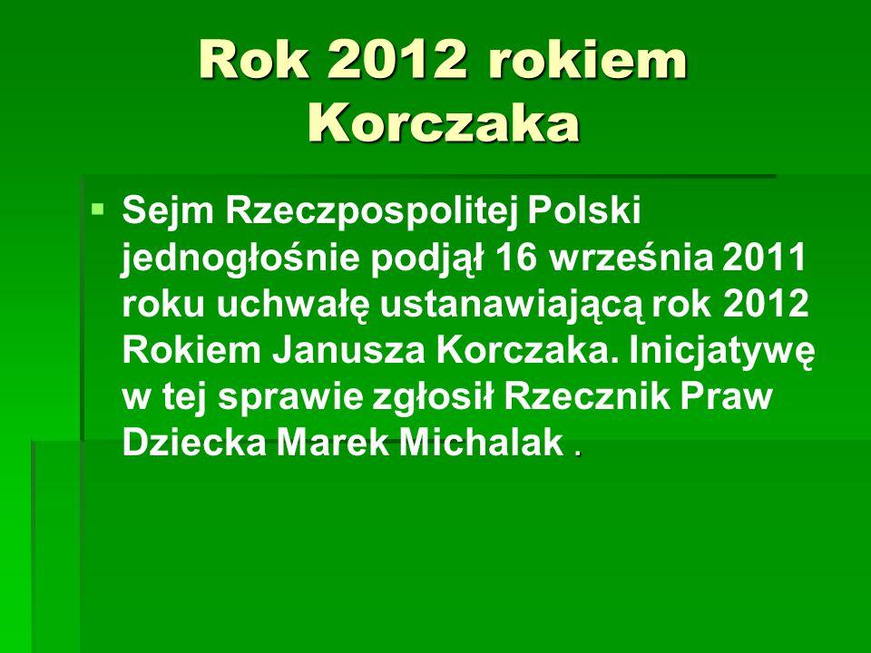 Rok 2012 rokiem Korczaka .  Sejm Rzeczpospolitej Polski jednogłośnie podjął 16 września 2011 roku uchwałę ustanawiającą rok 2012 Rokiem Janusza Korc