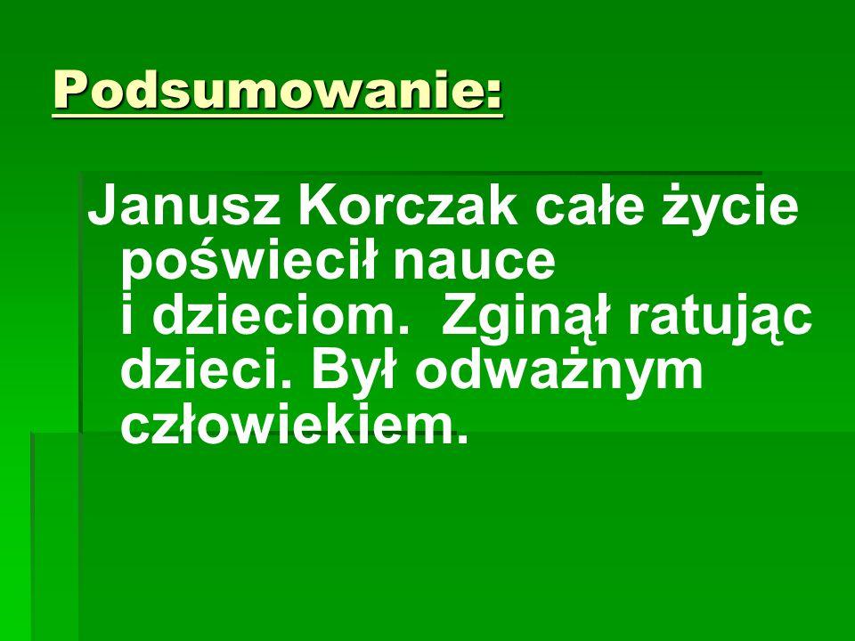 Podsumowanie: Janusz Korczak całe życie poświecił nauce i dzieciom. Zginął ratując dzieci. Był odważnym człowiekiem.