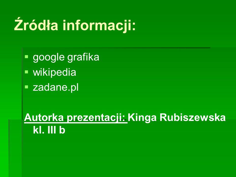 Źródła informacji:   google grafika   wikipedia   zadane.pl Autorka prezentacji: Kinga Rubiszewska kl. III b