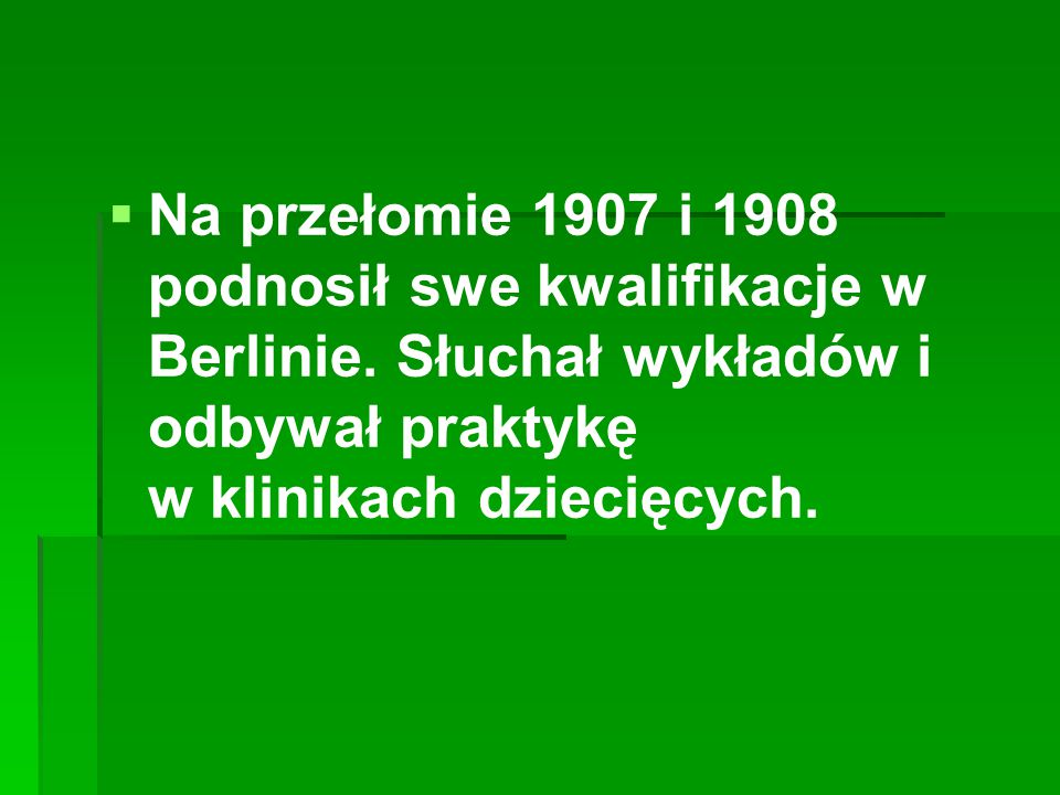   Na przełomie 1907 i 1908 podnosił swe kwalifikacje w Berlinie. Słuchał wykładów i odbywał praktykę w klinikach dziecięcych.