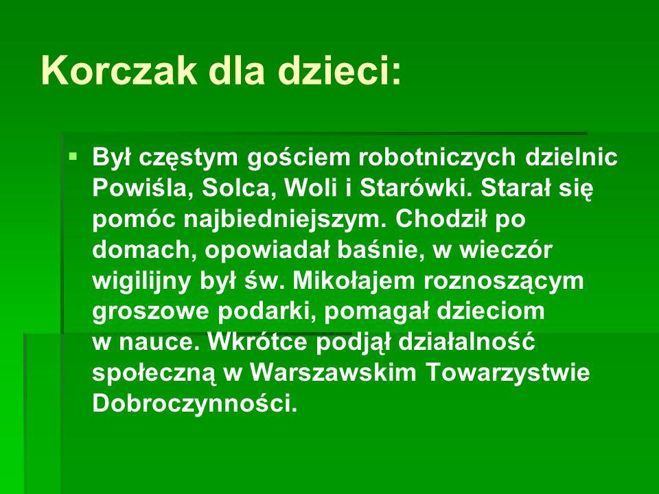 Korczak dla dzieci:   Był częstym gościem robotniczych dzielnic Powiśla, Solca, Woli i Starówki. Starał się pomóc najbiedniejszym. Chodził po domach