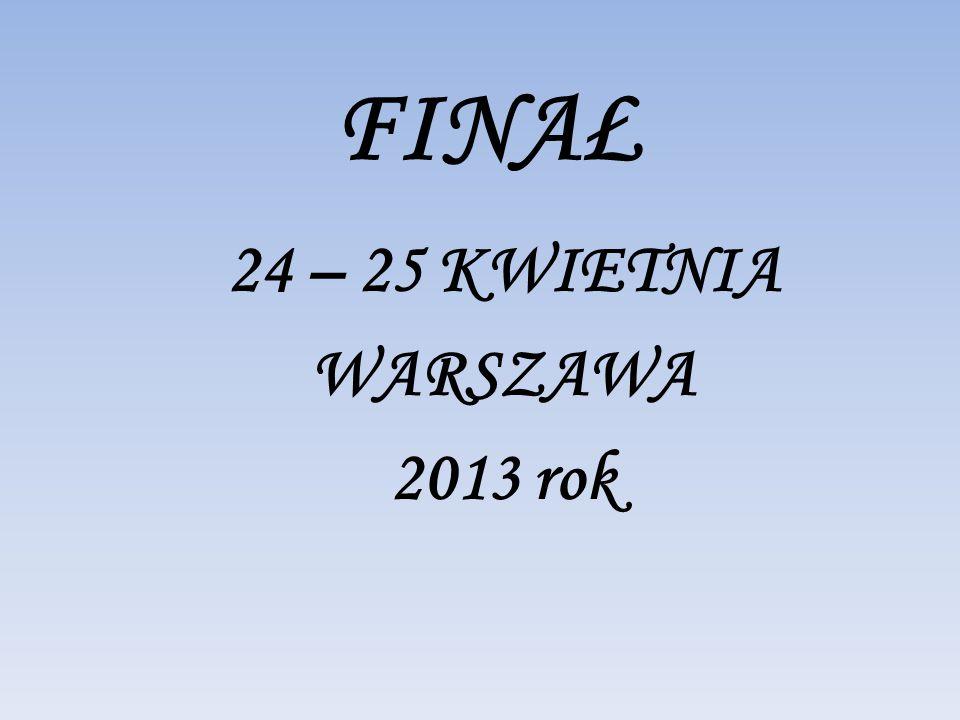 FINAŁ 24 – 25 KWIETNIA WARSZAWA 2013 rok