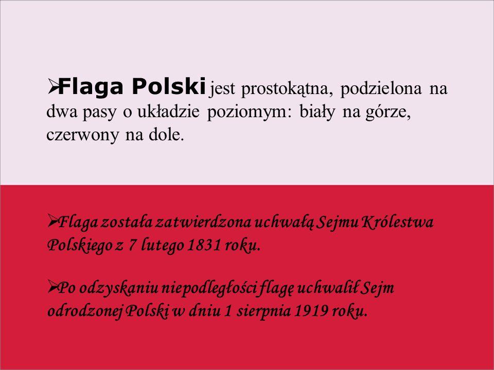  Flaga Polski jest prostokątna, podzielona na dwa pasy o układzie poziomym: biały na górze, czerwony na dole.  Flaga została zatwierdzona uchwałą Se