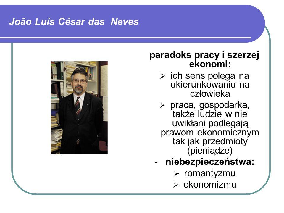 João Luís César das Neves paradoks pracy i szerzej ekonomi:  ich sens polega na ukierunkowaniu na człowieka  praca, gospodarka, także ludzie w nie uwikłani podlegają prawom ekonomicznym tak jak przedmioty (pieniądze) - niebezpieczeństwa:  romantyzmu  ekonomizmu
