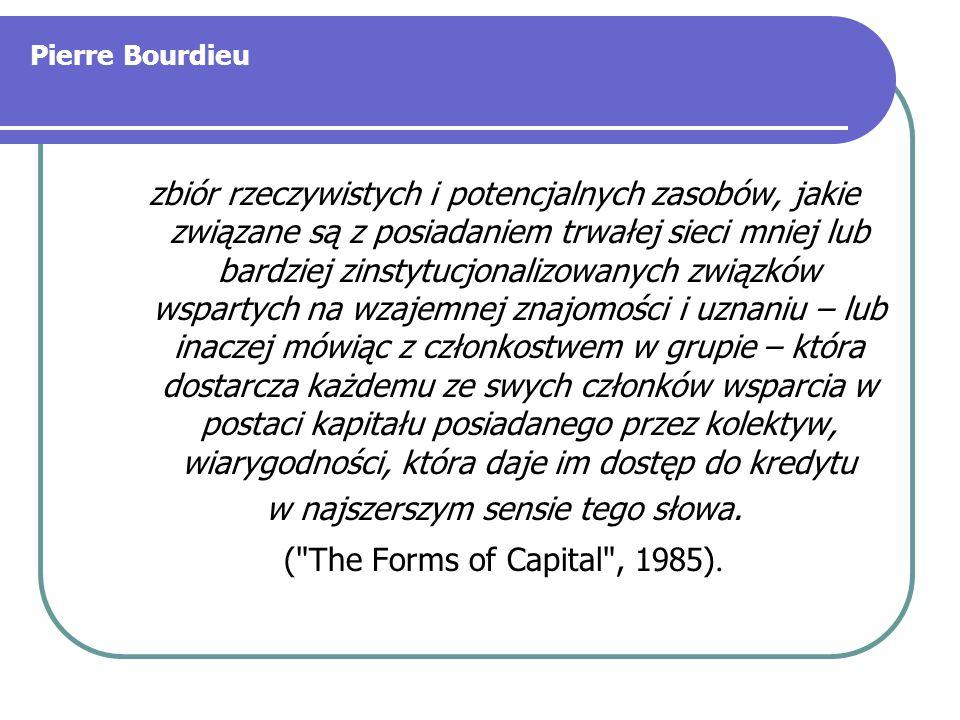 Pierre Bourdieu zbiór rzeczywistych i potencjalnych zasobów, jakie związane są z posiadaniem trwałej sieci mniej lub bardziej zinstytucjonalizowanych związków wspartych na wzajemnej znajomości i uznaniu – lub inaczej mówiąc z członkostwem w grupie – która dostarcza każdemu ze swych członków wsparcia w postaci kapitału posiadanego przez kolektyw, wiarygodności, która daje im dostęp do kredytu w najszerszym sensie tego słowa.
