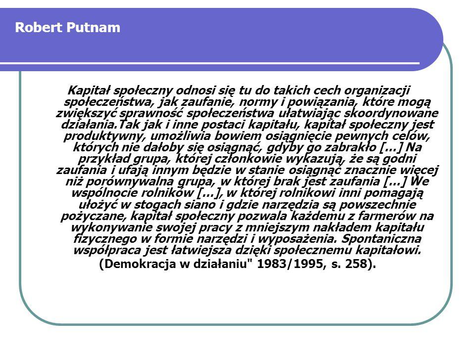 Robert Putnam Kapitał społeczny odnosi się tu do takich cech organizacji społeczeństwa, jak zaufanie, normy i powiązania, które mogą zwiększyć sprawno