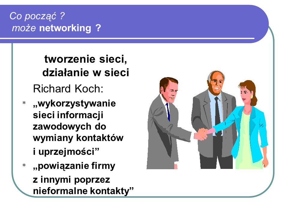 """Co począć ? może networking ? tworzenie sieci, działanie w sieci Richard Koch: * """"wykorzystywanie sieci informacji zawodowych do wymiany kontaktów i u"""