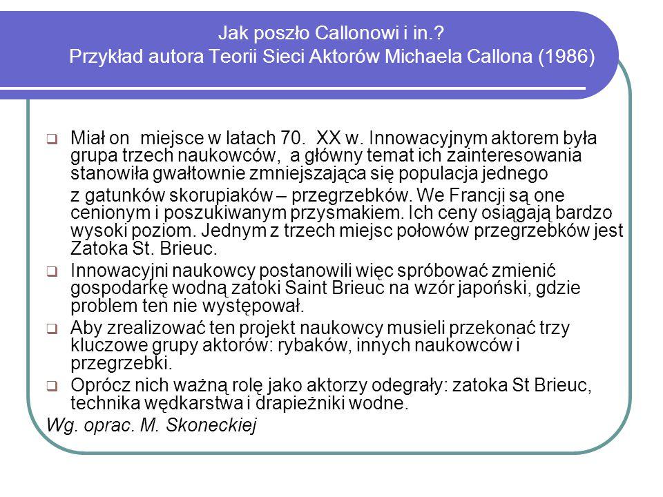 Jak poszło Callonowi i in.? Przykład autora Teorii Sieci Aktorów Michaela Callona (1986)  Miał on miejsce w latach 70. XX w. Innowacyjnym aktorem był