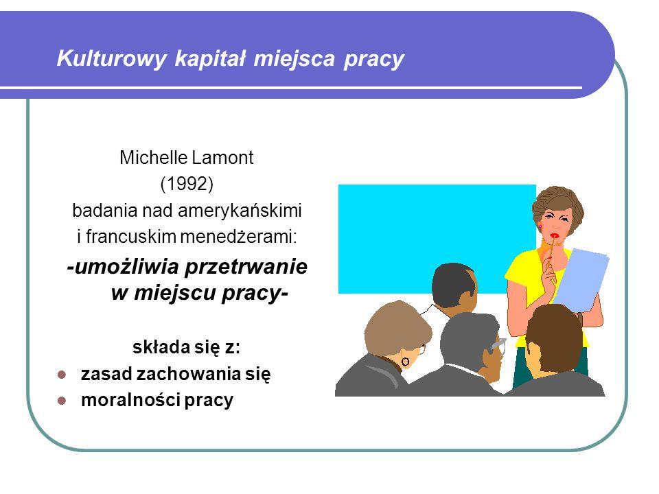 Kulturowy kapitał miejsca pracy Michelle Lamont (1992) badania nad amerykańskimi i francuskim menedżerami: -umożliwia przetrwanie w miejscu pracy- składa się z: zasad zachowania się moralności pracy