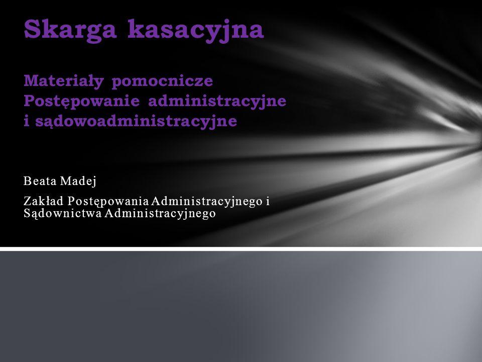 Beata Madej Zakład Postępowania Administracyjnego i Sądownictwa Administracyjnego Skarga kasacyjna Materiały pomocnicze Postępowanie administracyjne i