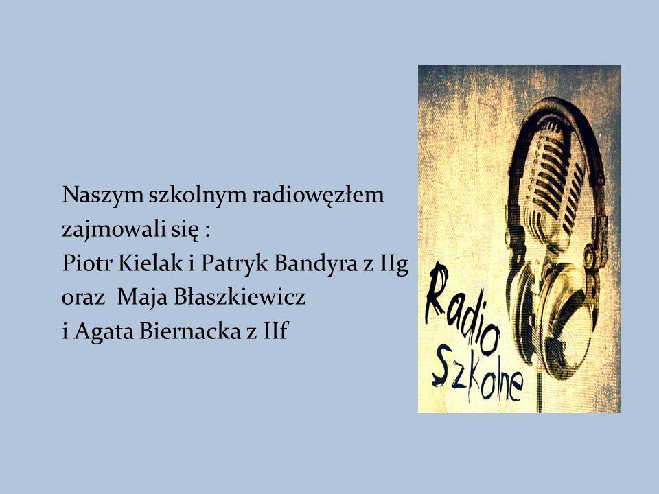 Naszym szkolnym radiowęzłem zajmowali się : Piotr Kielak i Patryk Bandyra z IIg oraz Maja Błaszkiewicz i Agata Biernacka z IIf