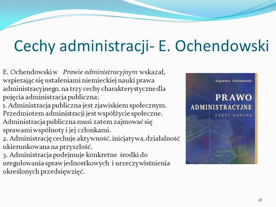 Cechy administracji- E. Ochendowski E. Ochendowski w Prawie administracyjnym wskazał, wspierając się ustaleniami niemieckiej nauki prawa administracyj