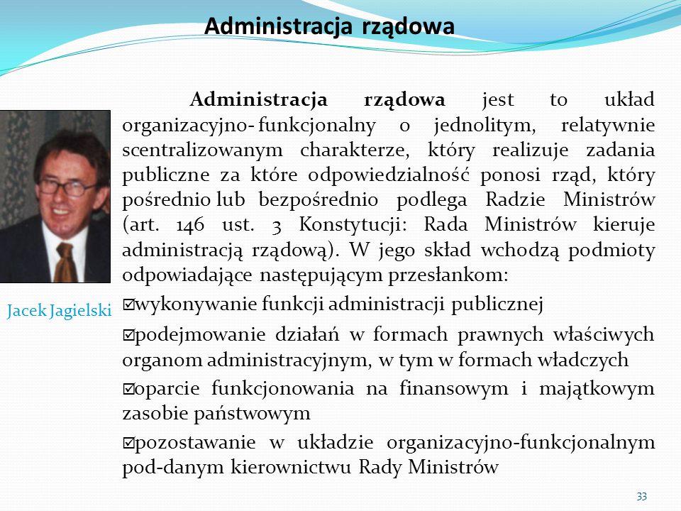 33 Administracja rządowa Administracja rządowa jest to układ organizacyjno-funkcjonalny o jednolitym, relatywnie scentralizowanym charakterze, który r