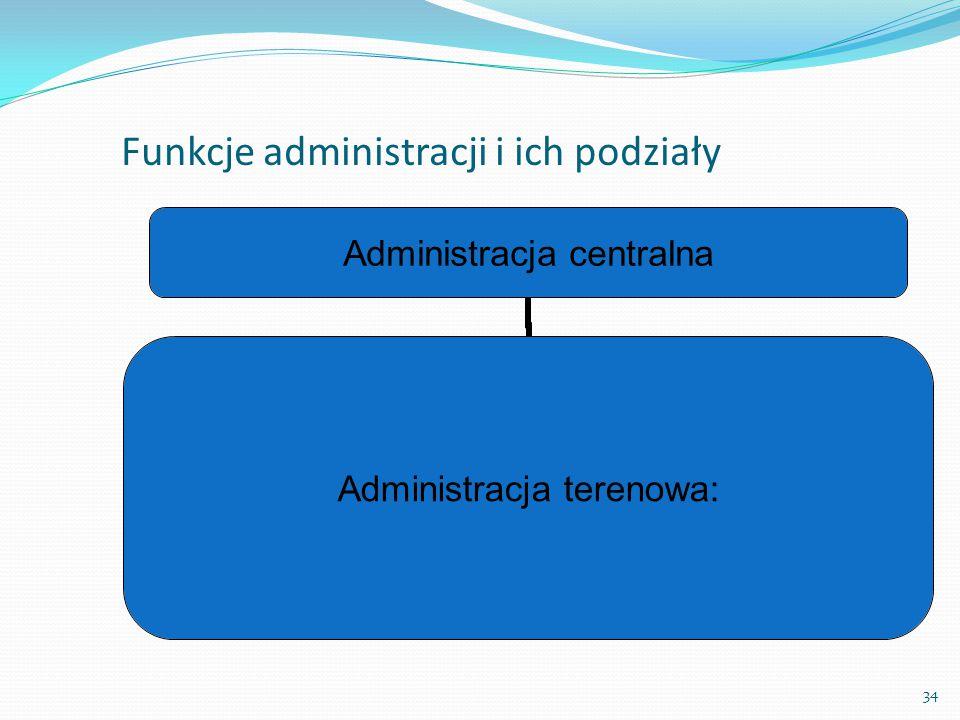 34 Funkcje administracji i ich podziały  Kryterium podziału terytorialnego kraju: Administracja centralna Administracja terenowa: