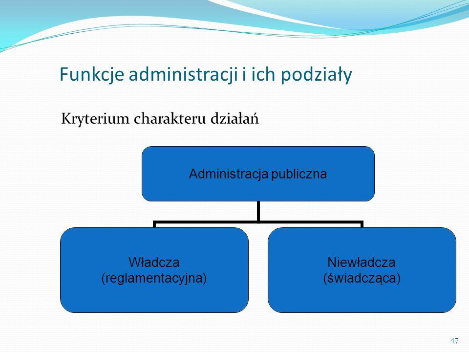 Funkcje administracji i ich podziały Administracja publiczna Władcza (reglamentacyjna) Niewładcza (świadcząca) Kryterium charakteru działań 47