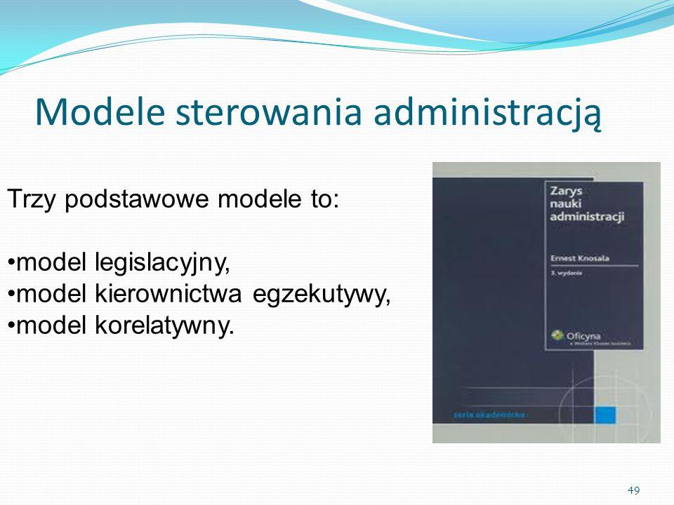 Modele sterowania administracją Trzy podstawowe modele to: model legislacyjny, model kierownictwa egzekutywy, model korelatywny. 49
