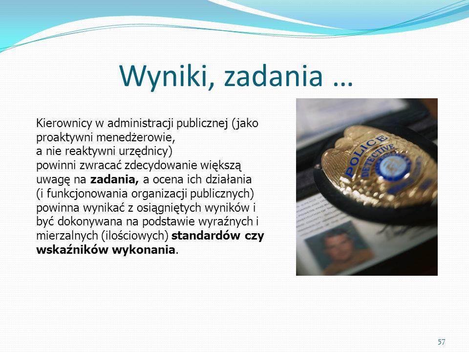 Wyniki, zadania … 57 Kierownicy w administracji publicznej (jako proaktywni menedżerowie, a nie reaktywni urzędnicy) powinni zwracać zdecydowanie więk