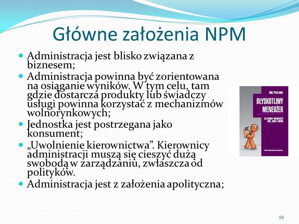 59 Główne założenia NPM Administracja jest blisko związana z biznesem; Administracja powinna być zorientowana na osiąganie wyników. W tym celu, tam gd