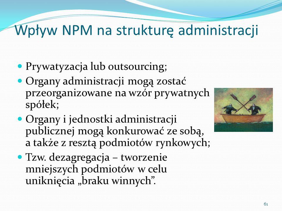 61 Wpływ NPM na strukturę administracji Prywatyzacja lub outsourcing; Organy administracji mogą zostać przeorganizowane na wzór prywatnych spółek; Org