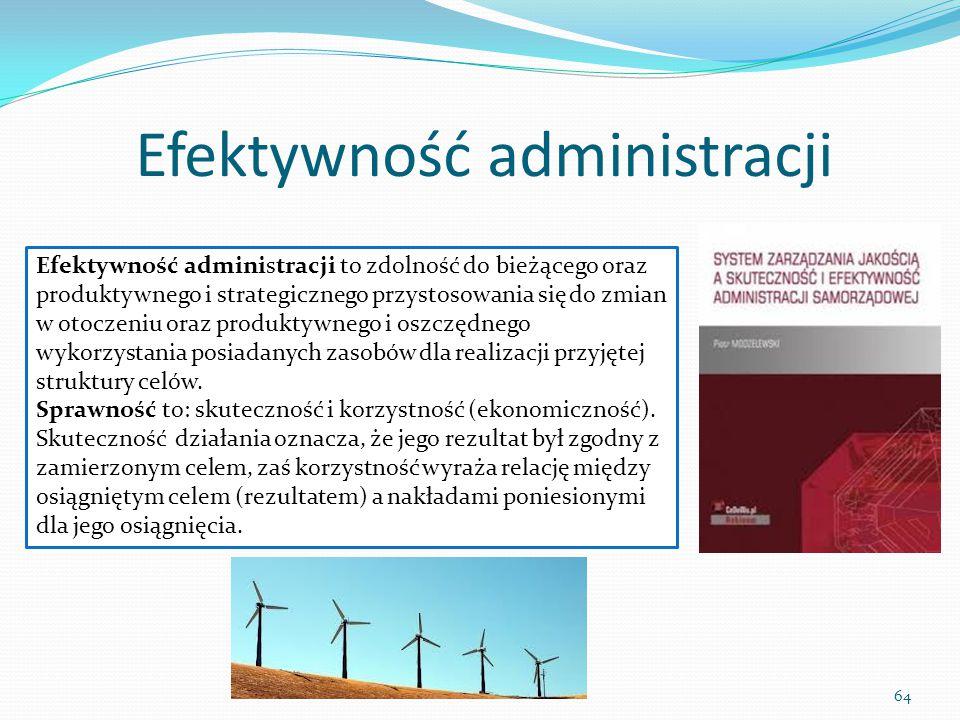 Efektywność administracji 64 Efektywność administracji to zdolność do bieżącego oraz produktywnego i strategicznego przystosowania się do zmian w otoc
