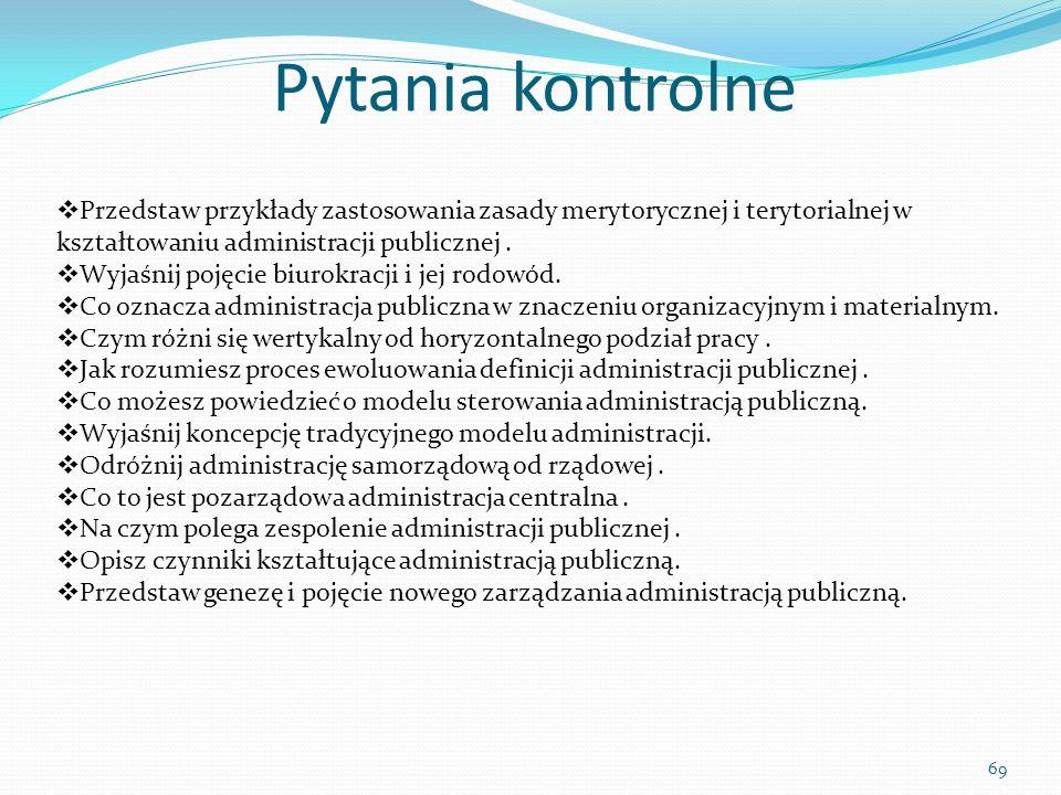 Pytania kontrolne 69  Przedstaw przykłady zastosowania zasady merytorycznej i terytorialnej w kształtowaniu administracji publicznej.  Wyjaśnij poję