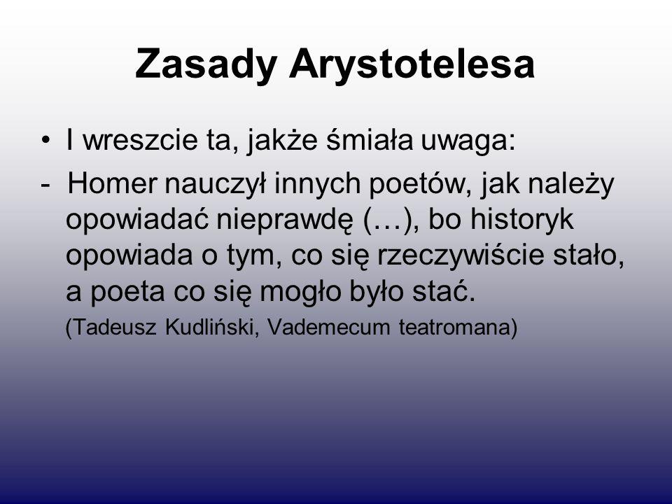 Zasady Arystotelesa I wreszcie ta, jakże śmiała uwaga: - Homer nauczył innych poetów, jak należy opowiadać nieprawdę (…), bo historyk opowiada o tym, co się rzeczywiście stało, a poeta co się mogło było stać.