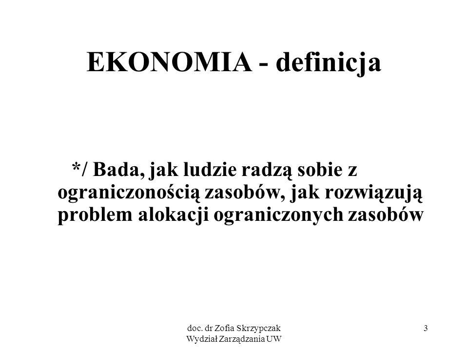 doc. dr Zofia Skrzypczak Wydział Zarządzania UW 3 EKONOMIA - definicja */ Bada, jak ludzie radzą sobie z ograniczonością zasobów, jak rozwiązują probl