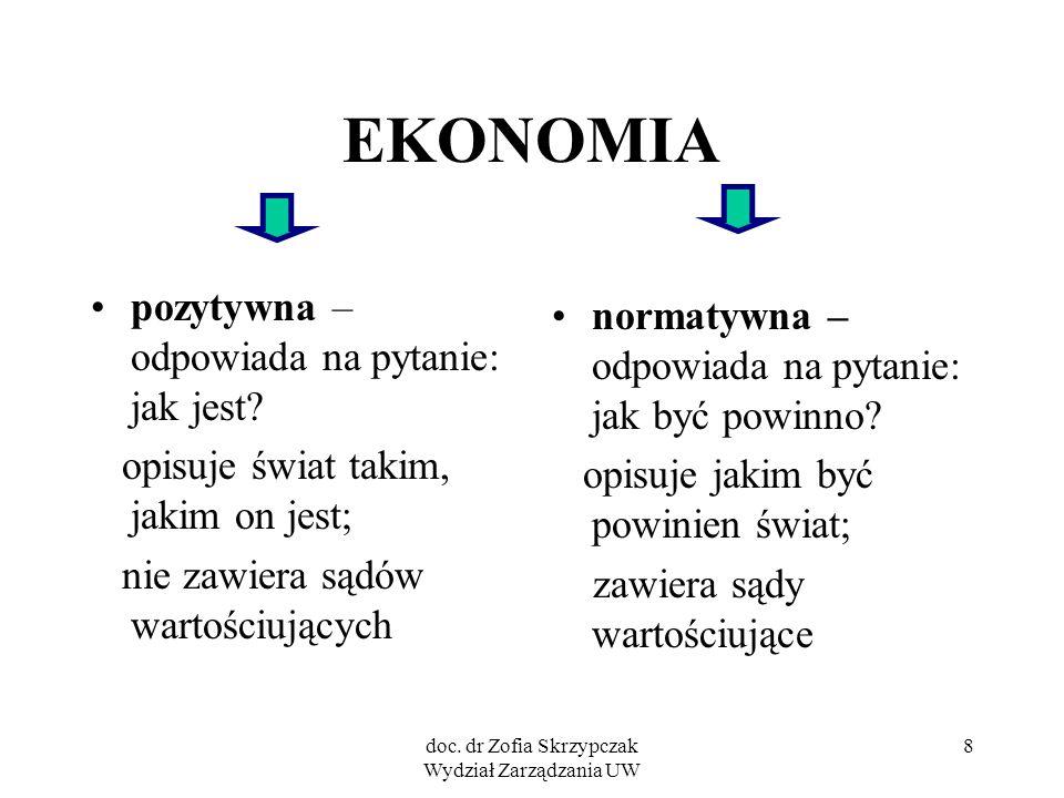 doc. dr Zofia Skrzypczak Wydział Zarządzania UW 8 EKONOMIA pozytywna – odpowiada na pytanie: jak jest? opisuje świat takim, jakim on jest; nie zawiera