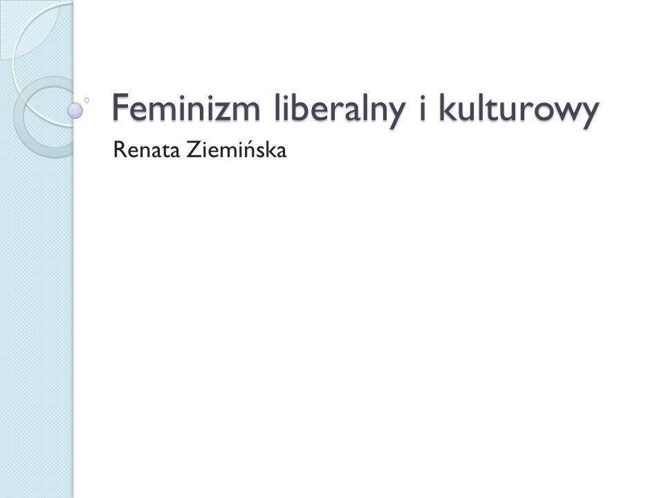 Feminizm liberalny Myśl feministyczna pierwotnie była związana z liberalizmem jako ideologią wolności dla obywateli.