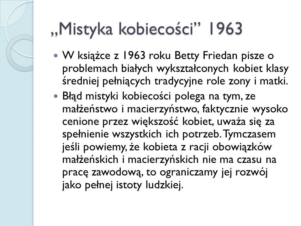 """""""Mistyka kobiecości 1963 W książce z 1963 roku Betty Friedan pisze o problemach białych wykształconych kobiet klasy średniej pełniących tradycyjne role zony i matki."""