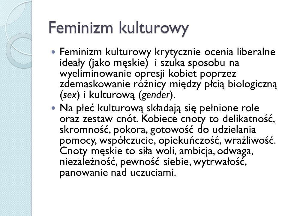 Feminizm kulturowy Feminizm kulturowy krytycznie ocenia liberalne ideały (jako męskie) i szuka sposobu na wyeliminowanie opresji kobiet poprzez zdemaskowanie różnicy między płcią biologiczną (sex) i kulturową (gender).